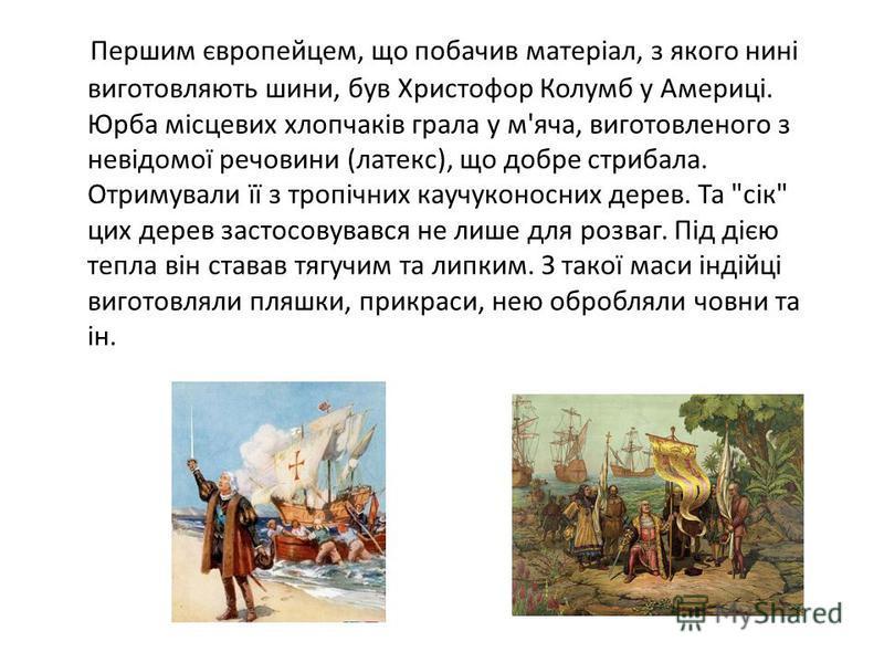 Першим європейцем, що побачив матеріал, з якого нині виготовляють шини, був Христофор Колумб у Америці. Юрба місцевих хлопчаків грала у м'яча, виготовленого з невідомої речовини (латекс), що добре стрибала. Отримували її з тропічних каучуконосних дер