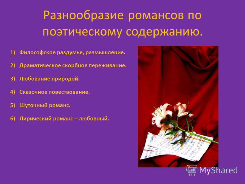 Разнообразие романсов по поэтическому содержанию. 1)Философское раздумье, размышление. 2)Драматическое скорбное переживание. 3)Любование природой. 4)Сказочное повествование. 5)Шуточный романс. 6)Лирический романс – любовный.