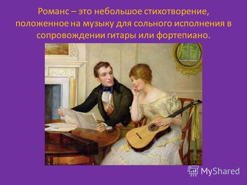 Романс – это небольшое стихотворение, положенное на музыку для сольного исполнения в сопровождении гитары или фортепиано.