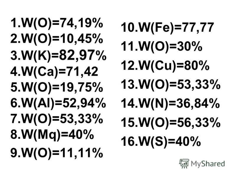 1.W(O)=74,19% 2.W(O)=10,45% 3.W(K)= 82,97 % 4.W(Ca)=71,42 5.W(O)=19,75% 6.W(Al)=52,94% 7.W(O)=53,33% 8.W(Mq)=40% 9.W(O)=11,11% 10.W(Fe)=77,77 11.W(O)=30% 12.W(Cu)=80% 13.W(O)=53,33% 14.W(N)=36,84% 15.W(O)=56,33% 16.W(S)=40%