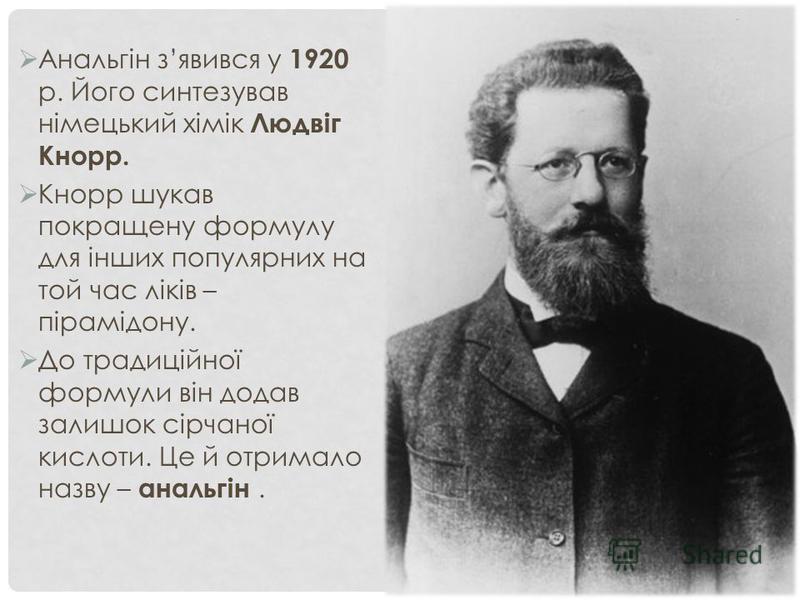 Анальгін зявився у 1920 р. Його синтезував німецький хімік Людвіг Кнорр. Кнорр шукав покращену формулу для інших популярних на той час ліків – пірамідону. До традиційної формули він додав залишок сірчаної кислоти. Це й отримало назву – анальгін.