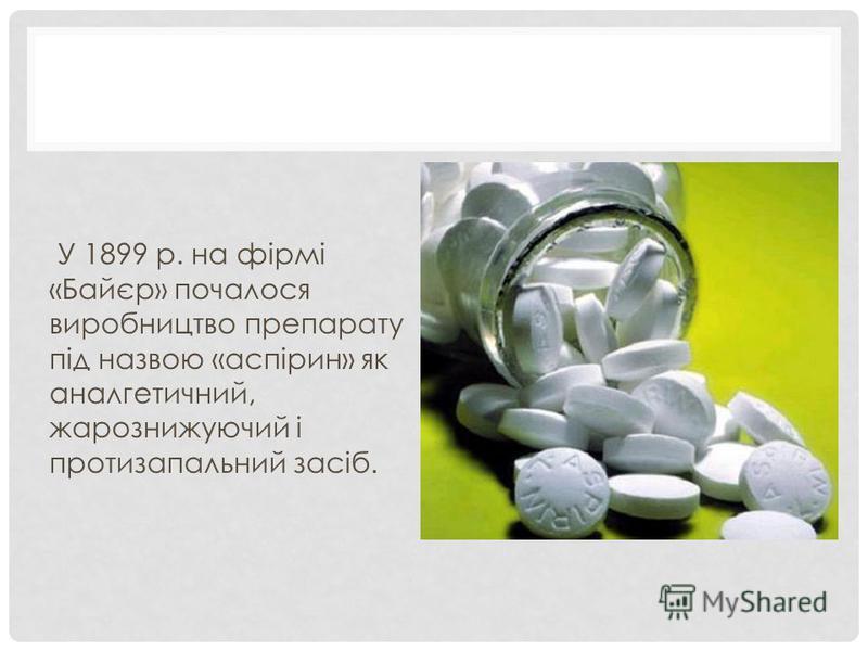 У 1899 р. на фірмі «Байєр» почалося виробництво препарату під назвою «аспірин» як аналгетичний, жарознижуючий і протизапальний засіб.