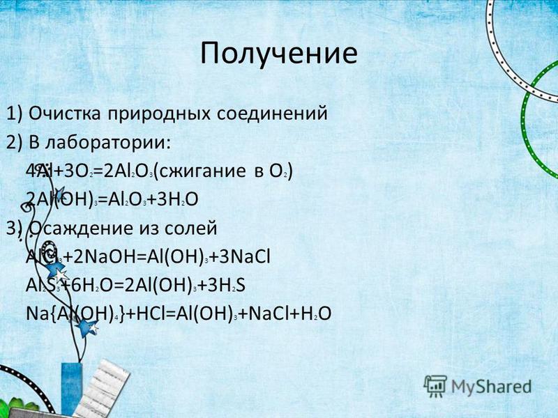 Получение 1) Очистка природных соединений 2) В лаборатории: 4Al+3O 2 =2Al 2 O 3 (сжигание в О 2 ) 2Al(OH) 3 =Al 2 O 3 +3H 2 O 3) Осаждение из солей AlCl 3 +2NaOH=Al(OH) 3 +3NaCl Al 2 S 3 +6H 2 O=2Al(OH) 3 +3H 2 S Na{Al(OH) 4 }+HCl=Al(OH) 3 +NaCl+H 2