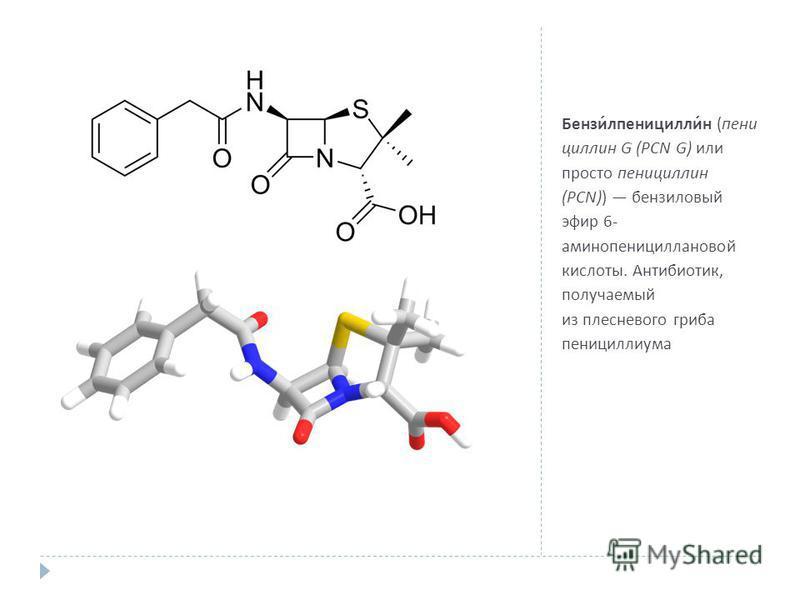 Бензилпенициллин ( пенициллин G (PCN G) или просто пенициллин (PCN)) бензиловый эфир 6- аминопенициллановой кислоты. Антибиотик, получаемый из плесневого гриба пенициллиума
