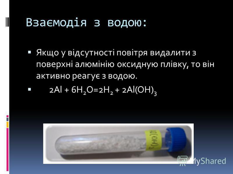 Взаємодія з водою: Якщо у відсутності повітря видалити з поверхні алюмінію оксидную плівку, то він активно реагує з водою. 2Al + 6H 2 O=2H 2 + 2Al(OH) 3