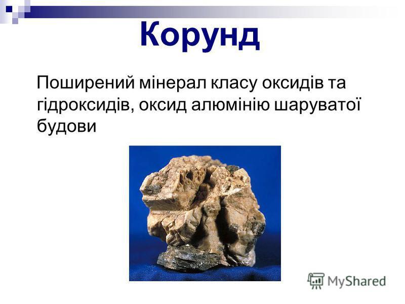 Корунд Поширений мінерал класу оксидів та гідроксидів, оксид алюмінію шаруватої будови
