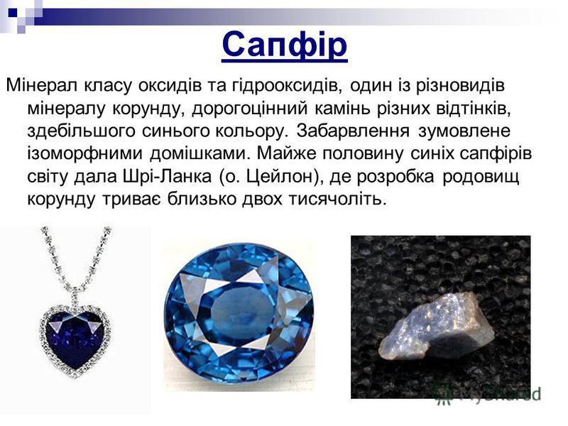 Сапфір Мінерал класу оксидів та гідрооксидів, один із різновидів мінералу корунду, дорогоцінний камінь різних відтінків, здебільшого синього кольору. Забарвлення зумовлене ізоморфними домішками. Майже половину синіх сапфірів світу дала Шрі-Ланка (о.