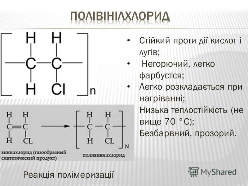 Стійкий проти дії кислот і лугів; Негорючий, легко фарбуєтся; Легко розкладається при нагріванні; Низька теплостійкість (не вище 70 °C); Безбарвний, прозорий. Реакція полімеризації