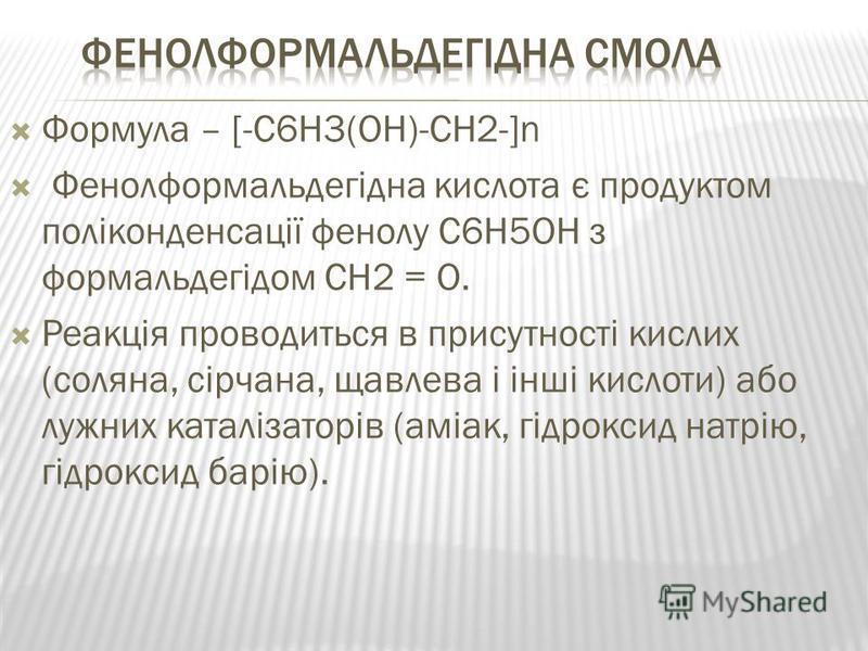 Формула – [-C6H3(OH)-CH2-]n Фенолформальдегідна кислота є продуктом поліконденсації фенолу C6H5OH з формальдегідом CH2 = O. Реакція проводиться в присутності кислих (соляна, сірчана, щавлева і інші кислоти) або лужних каталізаторів (аміак, гідроксид