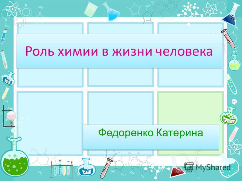 Роль химии в жизни человека Федоренко Катерина