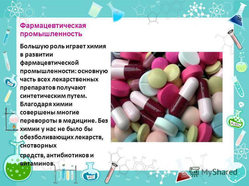 Фармацевтическая промышленность Большую роль играет химия в развитии фармацевтической промышленности: основную часть всех лекарственных препаратов получают синтетическим путем. Благодаря химии совершены многие перевороты в медицине. Без химии у нас н