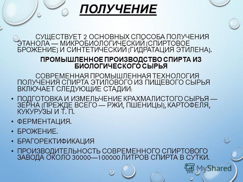 ПОЛУЧЕНИЕ СУЩЕСТВУЕТ 2 ОСНОВНЫХ СПОСОБА ПОЛУЧЕНИЯ ЭТАНОЛА МИКРОБИОЛОГИЧЕСКИЙ ( СПИРТОВОЕ БРОЖЕНИЕ ) И СИНТЕТИЧЕСКИЙ ( ГИДРАТАЦИЯ ЭТИЛЕНА ). ПРОМЫШЛЕННОЕ ПРОИЗВОДСТВО СПИРТА ИЗ БИОЛОГИЧЕСКОГО СЫРЬЯ СОВРЕМЕННАЯ ПРОМЫШЛЕННАЯ ТЕХНОЛОГИЯ ПОЛУЧЕНИЯ СПИРТА