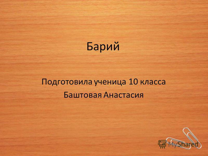 Барий Подготовила ученица 10 класса Баштовая Анастасия