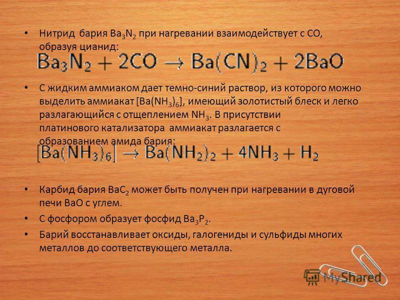 Нитрид бария Ba 3 N 2 при нагревании взаимодействует с СО, образуя цианид: С жидким аммиаком дает темно-синий раствор, из которого можно выделить аммиакат [Ba(NH 3 ) 6 ], имеющий золотистый блеск и легко разлагающийся с отщеплением NH 3. В присутстви