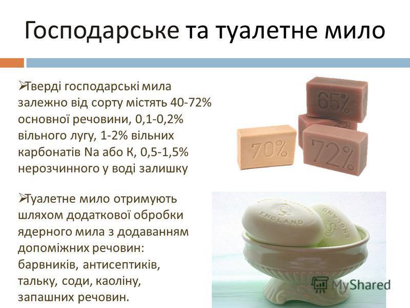 Господарське та туалетне мило Тверді господарські мила залежно від сорту містять 40-72% основної речовини, 0,1-0,2% вільного лугу, 1-2% вільних карбонатів Na або К, 0,5-1,5% нерозчинного у воді залишку Туалетне мило отримують шляхом додаткової обробк