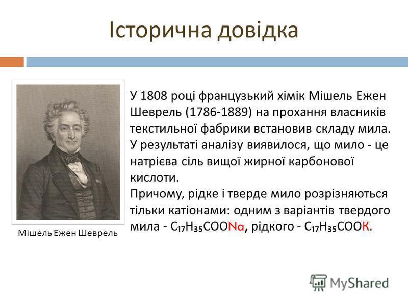 У 1808 році французький хімік Мішель Ежен Шеврель (1786-1889) на прохання власників текстильної фабрики встановив складу мила. У результаті аналізу виявилося, що мило - це натрієва сіль вищої жирної карбонової кислоти. Причому, рідке і тверде мило ро