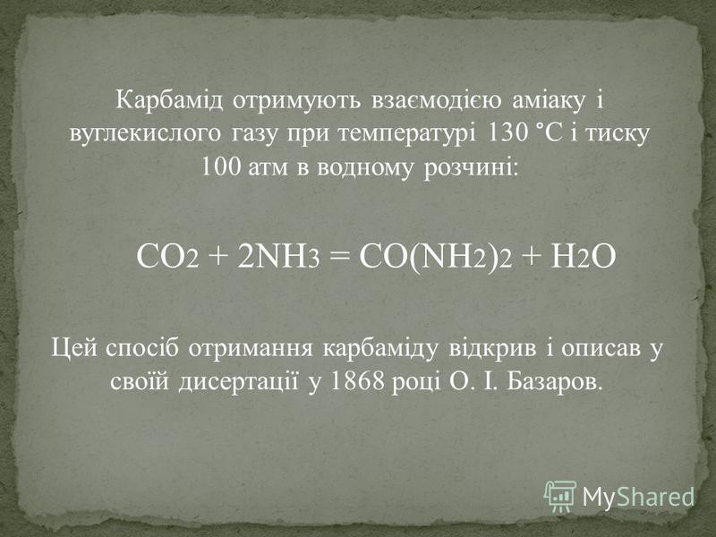 Карбамід отримують взаємодією аміаку і вуглекислого газу при температурі 130 °C і тиску 100 атм в водному розчині: Цей спосіб отримання карбаміду відкрив і описав у своїй дисертації у 1868 році О. І. Базаров. CO 2 + 2NH 3 = CO(NH 2 ) 2 + H 2 O