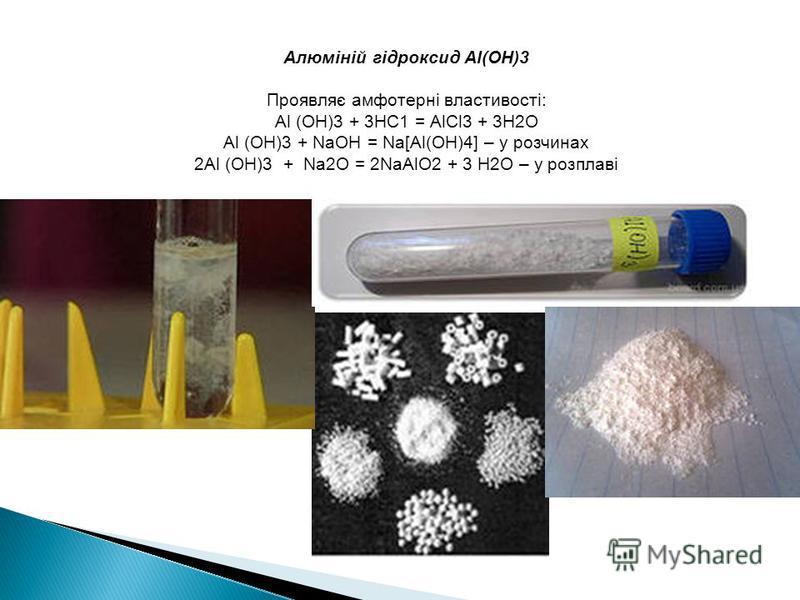 Алюміній гідроксид Al(OH)3 Проявляє амфотерні властивості: Аl (OH)3 + 3НС1 = АlСl3 + 3Н2О Аl (OH)3 + NаОН = Na[Al(OH)4] – у розчинах 2Аl (OH)3 + Nа2О = 2NaAlO2 + 3 Н2О – у розплаві