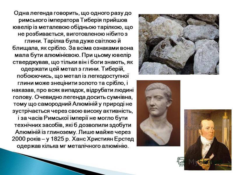 Одна легенда говорить, що одного разу до римського імператора Тиберія прийшов ювелір із металевою обідньою тарілкою, що не розбивається, виготовленою нібито з глини. Тарілка була дуже світлою й блищала, як срібло. За всіма ознаками вона мала бути алю