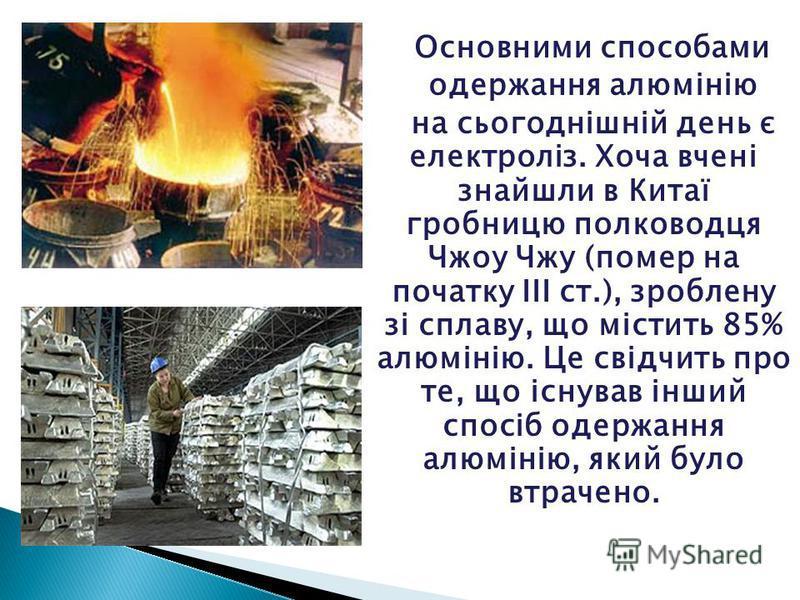 Основними способами одержання алюмінію на сьогоднішній день є електроліз. Хоча вчені знайшли в Китаї гробницю полководця Чжоу Чжу (помер на початку ІІІ ст.), зроблену зі сплаву, що містить 85% алюмінію. Це свідчить про те, що існував інший спосіб оде