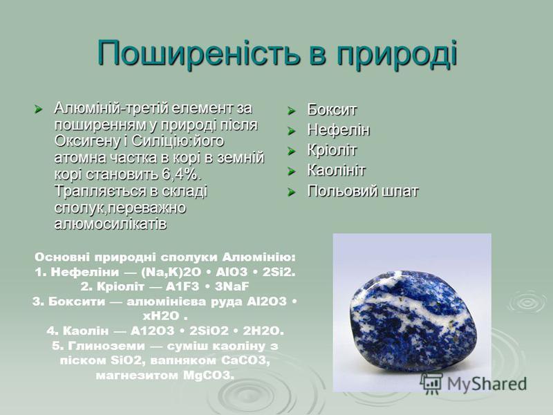 Поширеність в природі Алюміній-третій елемент за поширенням у природі після Оксигену і Силіцію:його атомна частка в корі в земній корі становить 6,4%. Трапляється в складі сполук,переважно алюмосилікатів Алюміній-третій елемент за поширенням у природ