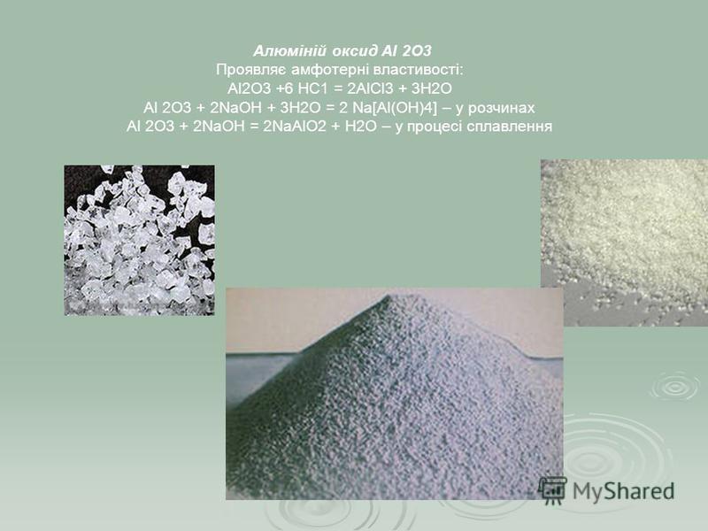 Алюміній оксид Аl 2O3 Проявляє амфотерні властивості: Аl2O3 +6 НС1 = 2АlСl3 + 3Н2О Аl 2O3 + 2NаОН + 3Н2О = 2 Na[Al(OH)4] – у розчинах Аl 2O3 + 2NаОН = 2NaAlO2 + Н2О – у процесі сплавлення
