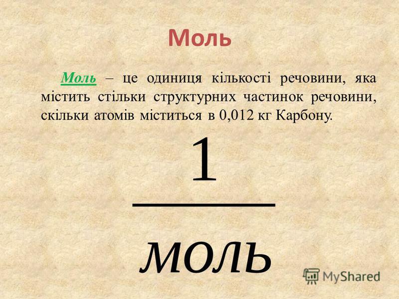 Моль Моль – це одиниця кількості речовини, яка містить стільки структурних частинок речовини, скільки атомів міститься в 0,012 кг Карбону.