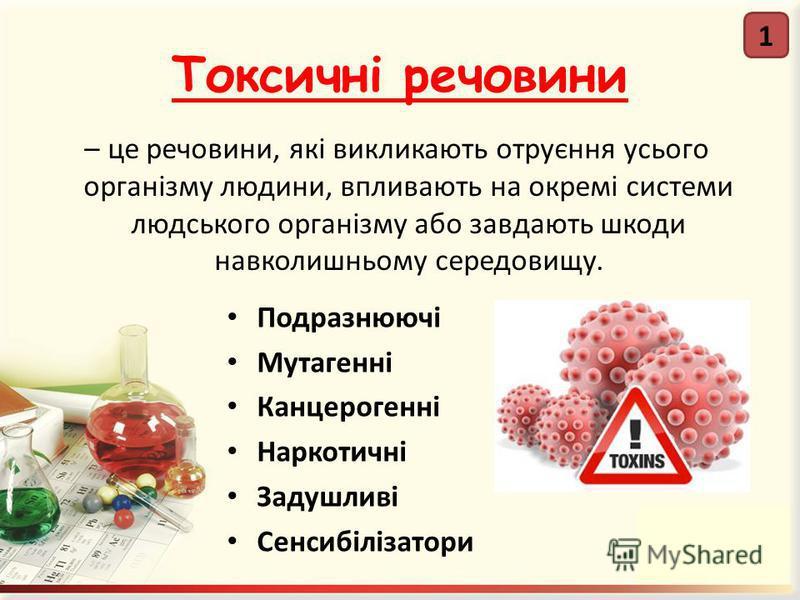 Токсичні речовини – це речовини, які викликають отруєння усього організму людини, впливають на окремі системи людського організму або завдають шкоди навколишньому середовищу. Подразнюючі Мутагенні Канцерогенні Наркотичні Задушливі Сенсибілізатори 1