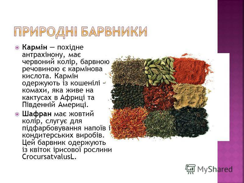 Кармін похідне антрахінону, має червоний колір, барвною речовиною є кармінова кислота. Кармін одержують із кошенілі – комахи, яка живе на кактусах в Африці та Південній Америці. Шафран має жовтий колір, слугує для підфарбовування напоїв і кондитерськ