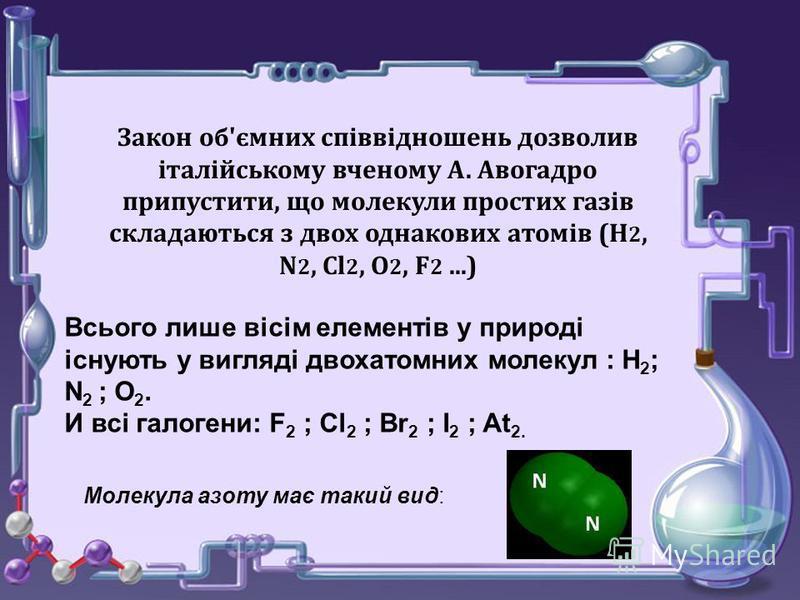 Закон об'ємних співвідношень дозволив італійському вченому А. Авогадро припустити, що молекули простих газів складаються з двох однакових атомів (Н 2, N 2, Cl 2, О 2, F 2...) Всього лише вісім елементів у природі існують у вигляді двохатомних молекул