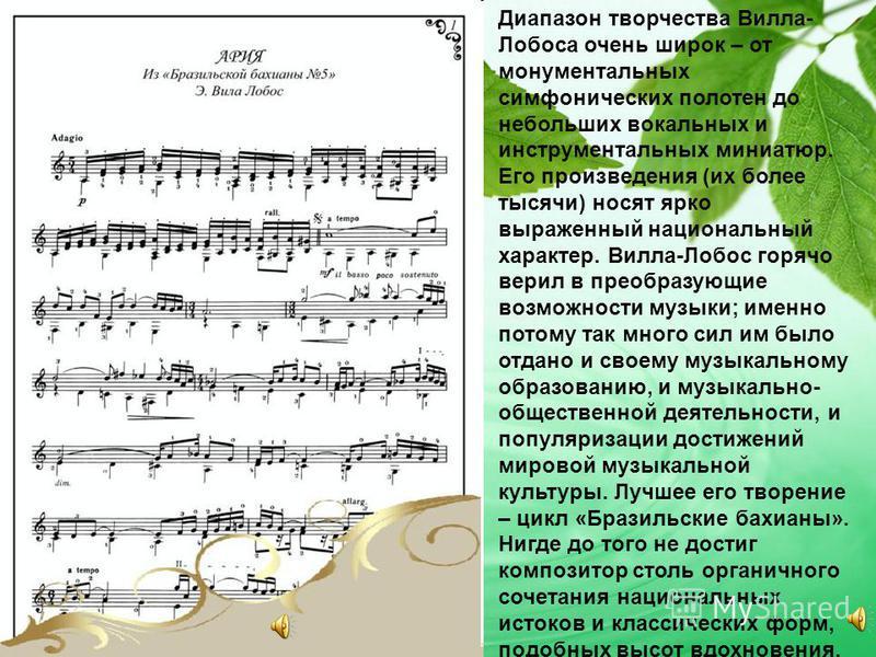 Диапазон творчества Вилла- Лобоса очень широк – от монументальных симфонических полотен до небольших вокальных и инструментальных миниатюр. Его произведения (их более тысячи) носят ярко выраженный национальный характер. Вилла-Лобос горячо верил в пре