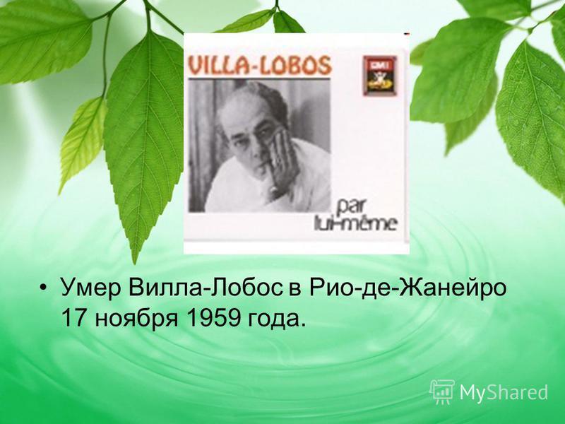 Умер Вилла-Лобос в Рио-де-Жанейро 17 ноября 1959 года.