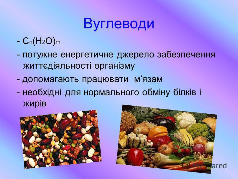 Вуглеводи - С n (Н 2 О) m - потужне енергетичне джерело забезпечення життєдіяльності організму - допомагають працювати мязам - необхідні для нормального обміну білків і жирів