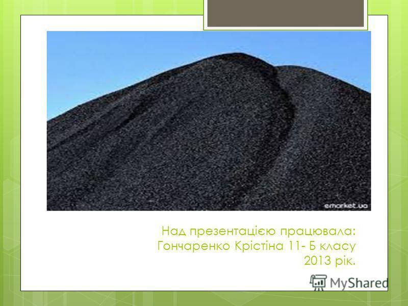 Над презентацією працювала: Гончаренко Крістіна 11- Б класу 2013 рік.