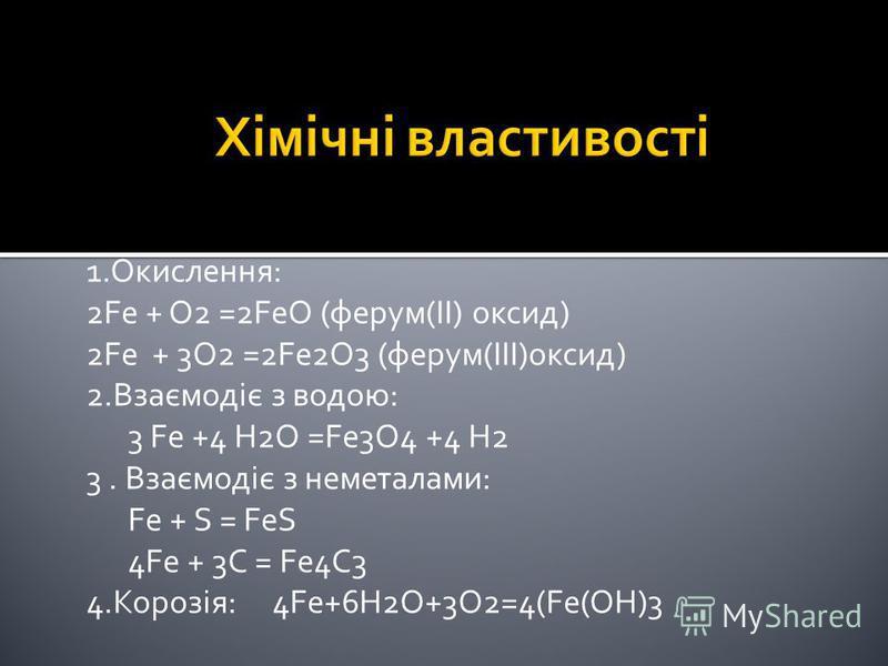 1.Окислення: 2Fe + O2 =2FeO (ферум(II) оксид) 2Fe + 3O2 =2Fe2O3 (ферум(III)оксид) 2.Взаємодіє з водою: 3 Fe +4 H2O =Fe3O4 +4 H2 3. Взаємодіє з неметалами: Fe + S = FeS 4Fe + 3C = Fe4C3 4.Корозія: 4Fe+6H2O+3O2=4(Fe(OH)3