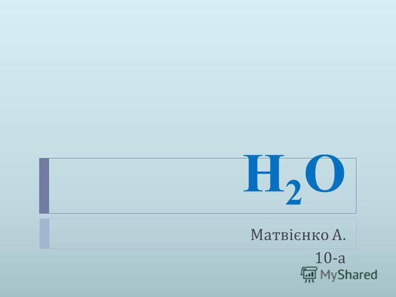 Н2OН2O Матвієнко А. 10- а