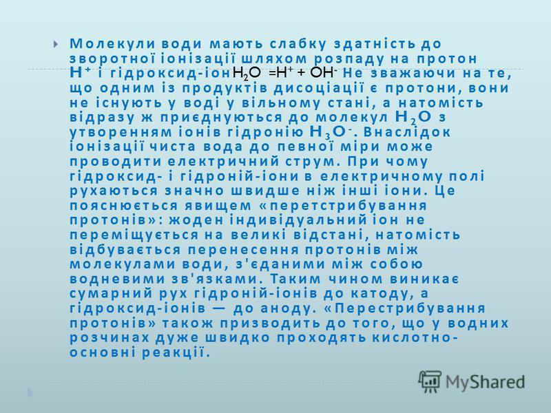 Молекули води мають слабку здатність до зворотної іонізації шляхом розпаду на протон H + і гідроксид - іон H 2 O =H + + OH - Не зважаючи на те, що одним із продуктів дисоціації є протони, вони не існують у воді у вільному стані, а натомість відразу ж