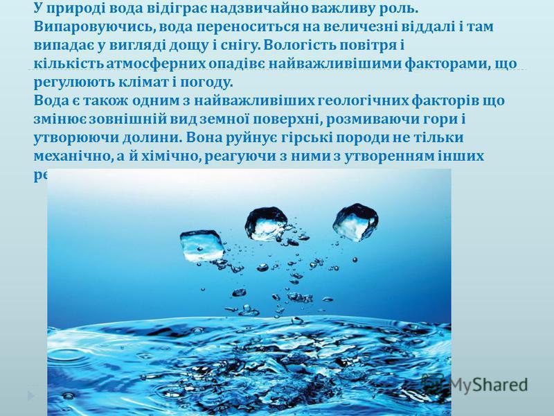 У природі вода відіграє надзвичайно важливу роль. Випаровуючись, вода переноситься на величезні віддалі і там випадає у вигляді дощу і снігу. Вологість повітря і кількість атмосферних опадівє найважливішими факторами, що регулюють клімат і погоду. Во