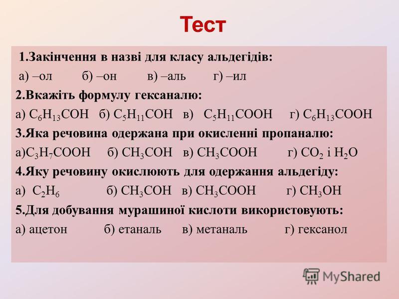 1.Закінчення в назві для класу альдегідів: а) –ол б) –он в) –аль г) –ил 2.Вкажіть формулу гексаналю: а) С 6 Н 13 СОН б) С 5 Н 11 СОН в) С 5 Н 11 СООН г) С 6 Н 13 СООН 3.Яка речовина одержана при окисленні пропаналю: а)С 3 Н 7 СООН б) СН 3 СОН в) СН 3