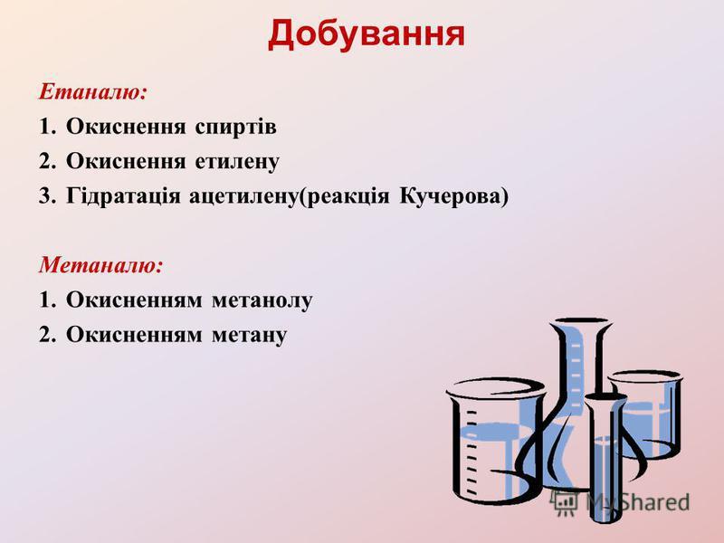 Добування Етаналю: 1.Окиснення спиртів 2.Окиснення етилену 3.Гідратація ацетилену(реакція Кучерова) Метаналю: 1.Окисненням метанолу 2.Окисненням метану