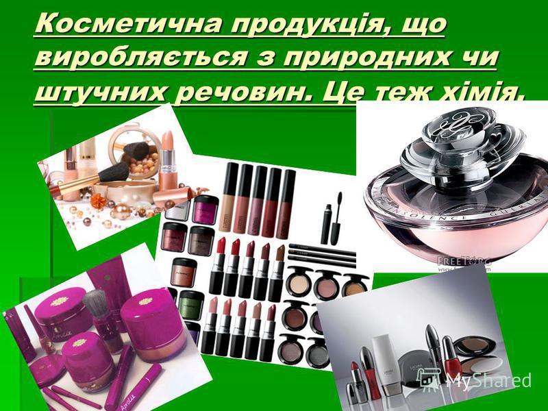 Косметична продукція, що виробляється з природних чи штучних речовин. Це теж хімія.