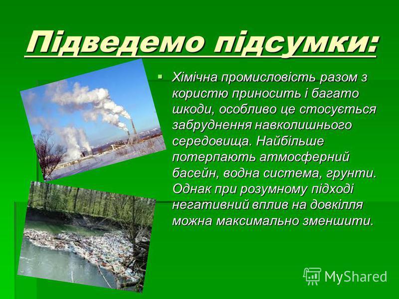 Підведемо підсумки: Хімічна промисловість разом з користю приносить і багато шкоди, особливо це стосується забруднення навколишнього середовища. Найбільше потерпають атмосферний басейн, водна система, грунти. Однак при розумному підході негативний вп
