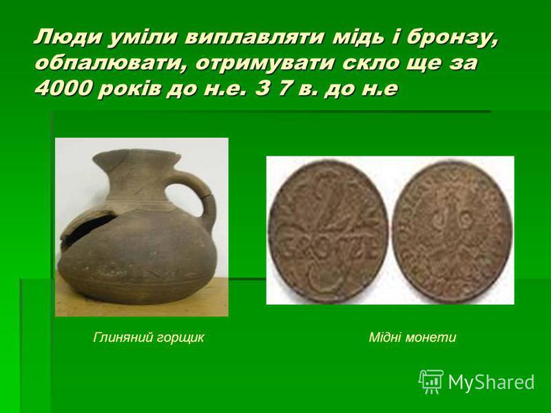 Люди уміли виплавляти мідь і бронзу, обпалювати, отримувати скло ще за 4000 років до н.е. З 7 в. до н.е Глиняний горщикМідні монети