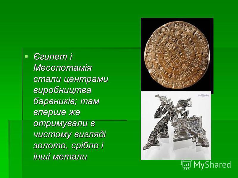 Єгипет і Месопотамія стали центрами виробництва барвників; там вперше же отримували в чистому вигляді золото, срібло і інші метали Єгипет і Месопотамія стали центрами виробництва барвників; там вперше же отримували в чистому вигляді золото, срібло і