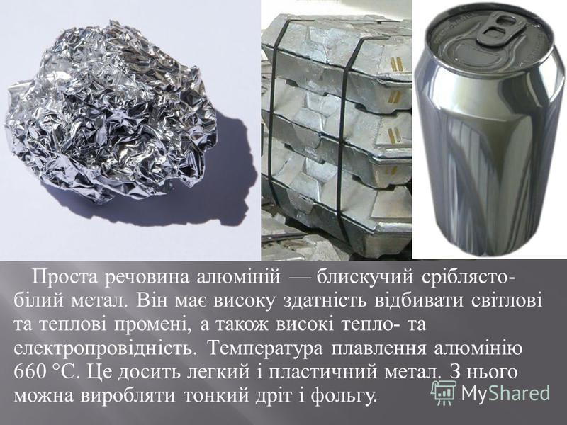 Проста речовина алюміній блискучий сріблясто - білий метал. Він має високу здатність відбивати світлові та теплові промені, а також високі тепло - та електропровідність. Температура плавлення алюмінію 660 ° С. Це досить легкий і пластичний метал. З н