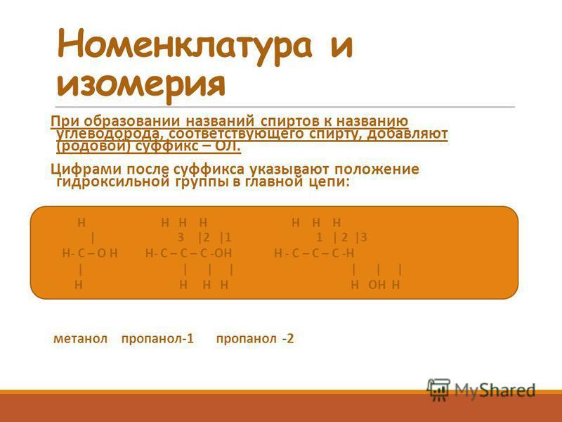 Номенклатура и изомерия При образовании названий спиртов к названию углеводорода, соответствующего спирту, добавляют (родовой) суффикс – ОЛ. Цифрами после суффикса указывают положение гидроксильной группы в главной цепи: H H H H H H H | 3 |2 |1 1 | 2