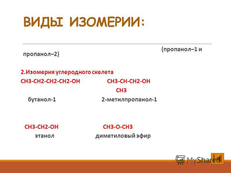 ВИДЫ ИЗОМЕРИИ: 1. Изомерия положения функциональной группы (пропанол–1 и пропанол–2) 2. Изомерия углеродного скелета CH3-CH2-CH2-CH2-OH CH3-CH-CH2-OH CH3 бутанол-1 2-метилпропанол-1 3. Изомерия межклассовая – спирты изомерны простым эфирам: СН3-СН2-О