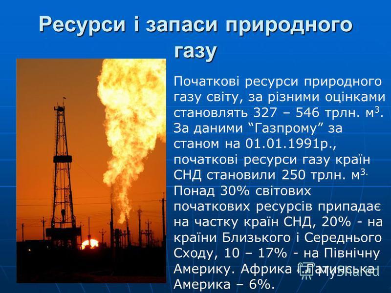 Ресурси і запаси природного газу Початкові ресурси природного газу світу, за різними оцінками становлять 327 – 546 трлн. м 3. За даними Газпрому за станом на 01.01.1991р., початкові ресурси газу країн СНД становили 250 трлн. м 3. Понад 30% світових п