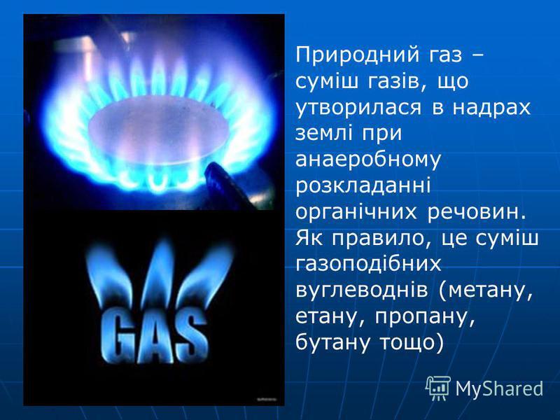 Природний газ – суміш газів, що утворилася в надрах землі при анаеробному розкладанні органічних речовин. Як правило, це суміш газоподібних вуглеводнів (метану, етану, пропану, бутану тощо)