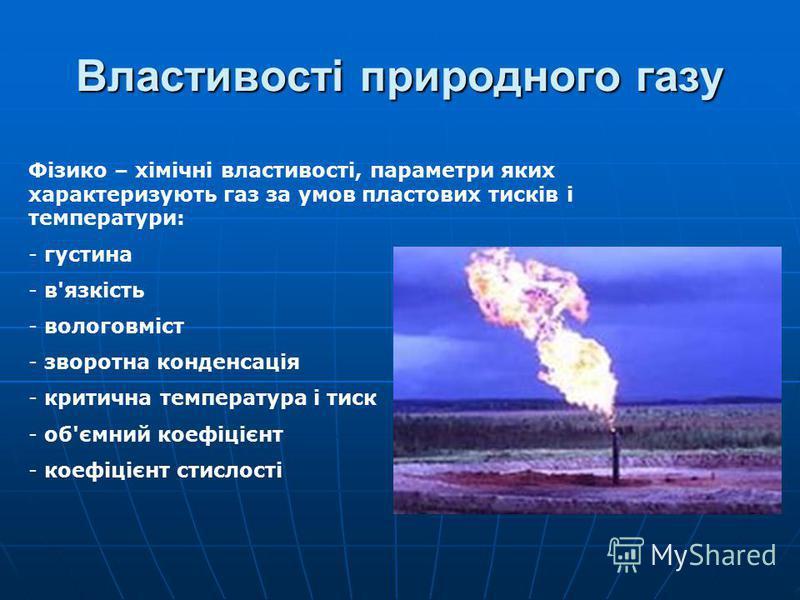 Властивості природного газу Фізико – хімічні властивості, параметри яких характеризують газ за умов пластових тисків і температури: - густина - в'язкість - вологовміст - зворотна конденсація - критична температура і тиск - об'ємний коефіцієнт - коефі